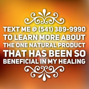 Reach out for the link to learn more about the one natural product that has been so beneficial in my healing
